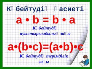 а • b = b • а a•(b•c)=(a•b)•c Көбейтудің қасиеті Көбейтудің ауыстырымдылық за