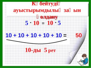 5-ті 10-ға қалай көбейтеміз? 10 + 10 + 10 + 10 + 10 = Көбейтудің ауыстырымдыл
