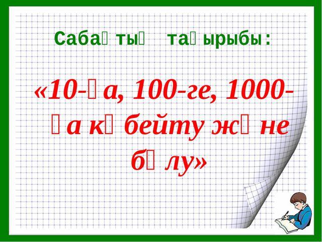 Сабақтың тақырыбы: «10-ға, 100-ге, 1000-ға көбейту және бөлу»