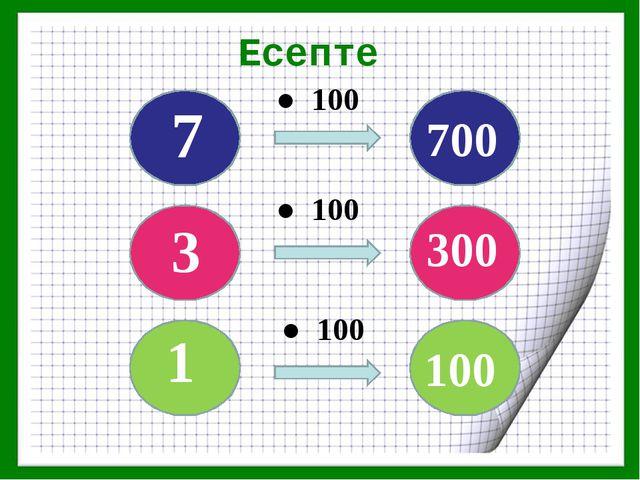 Есепте ● 100 ● 100 ● 100 1 3 7 700 300 100