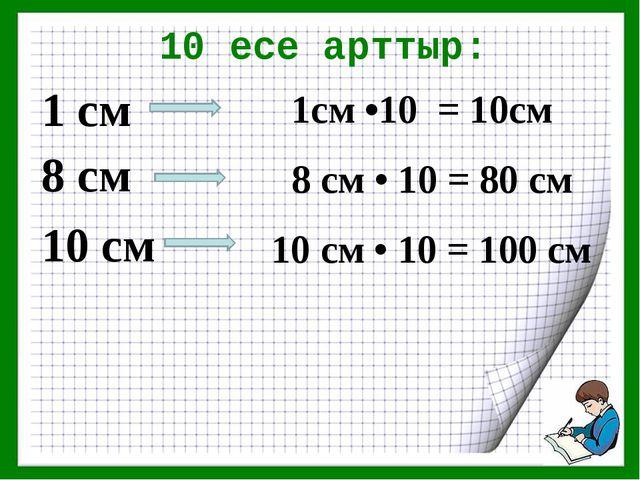 10 есе арттыр: 1 см 8 см 10 см 1см •10 = 10см 8 см • 10 = 80 см 10 см • 10 =...