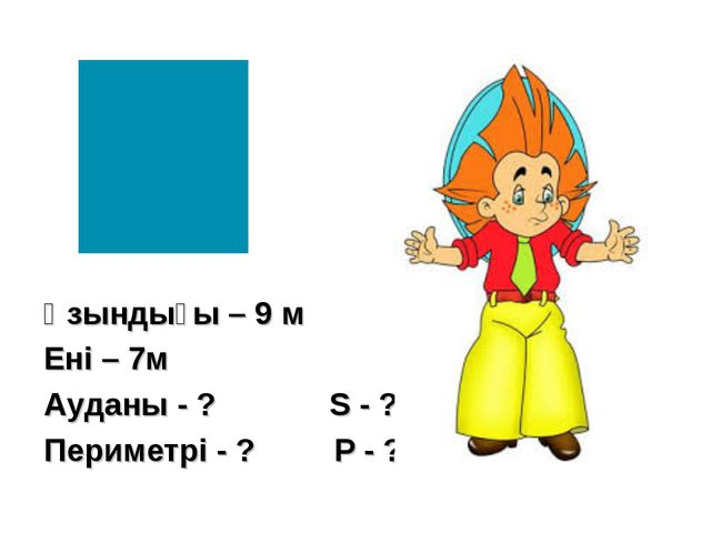 Ұзындығы – 9 м Ені – 7м Ауданы - ? S - ? Периметрі - ? P - ?
