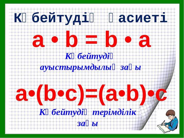 а • b = b • а a•(b•c)=(a•b)•c Көбейтудің қасиеті Көбейтудің ауыстырымдылық за...