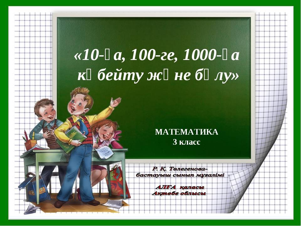 МАТЕМАТИКА 3 класс «10-ға, 100-ге, 1000-ға көбейту және бөлу»
