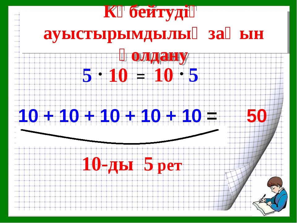 5-ті 10-ға қалай көбейтеміз? 10 + 10 + 10 + 10 + 10 = Көбейтудің ауыстырымдыл...