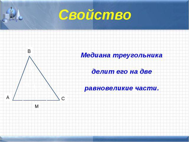 Медиана треугольника делит его на две равновеликие части. Свойство B C M A S...