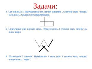 Задачи: 1. От данных 5 квадратиков из спичек отнять 3 спички так, чтобы остал