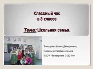 Классный час в 8 классе Тема: Школьная семья. Бондарева Ирина Дмитриевна, учи