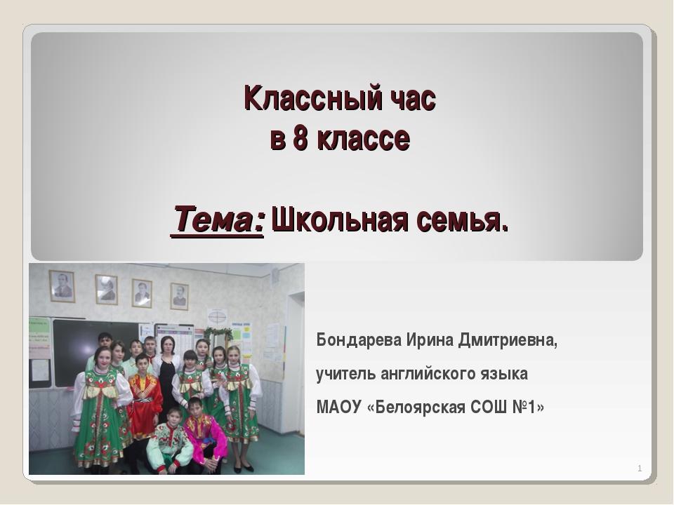 Классный час в 8 классе Тема: Школьная семья. Бондарева Ирина Дмитриевна, учи...