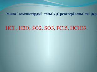 Мына қосылыстардың тотығу дәрежелерін анықтаңдар НСІ , Н2О, SО2, SО3, РСІ5, Н