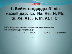 1-топ 1. Бейметалдарды бөліп жазыңдар: Lі, Nа, Не, N, Рb, Sі, Хе, Аs, Ғе, Іn,