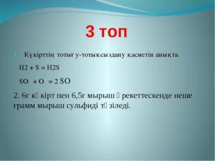 3 топ Күкірттің тотығу-тотықсыздану қасиетін анықта Н2 + S = Н2S SО₂ + О₂ = 2