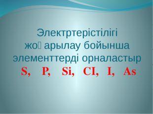 Электртерістілігі жоғарылау бойынша элементтерді орналастыр S, Р, Sі, СІ, І, Аs