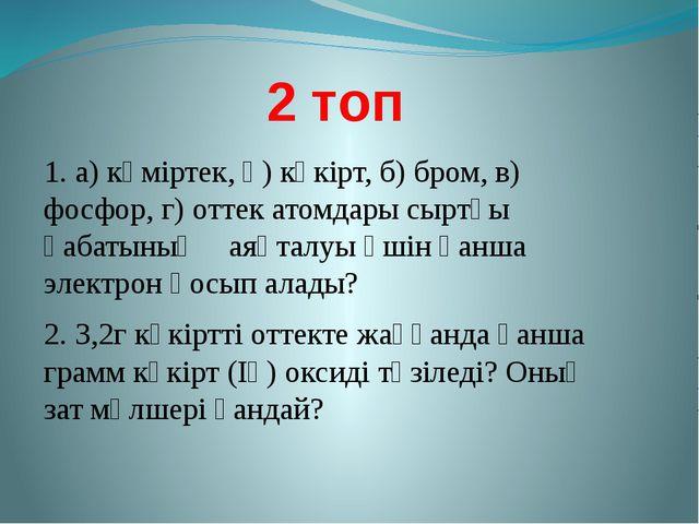 2 топ 1. а) көміртек, ә) күкірт, б) бром, в) фосфор, г) оттек атомдары сыртқы...