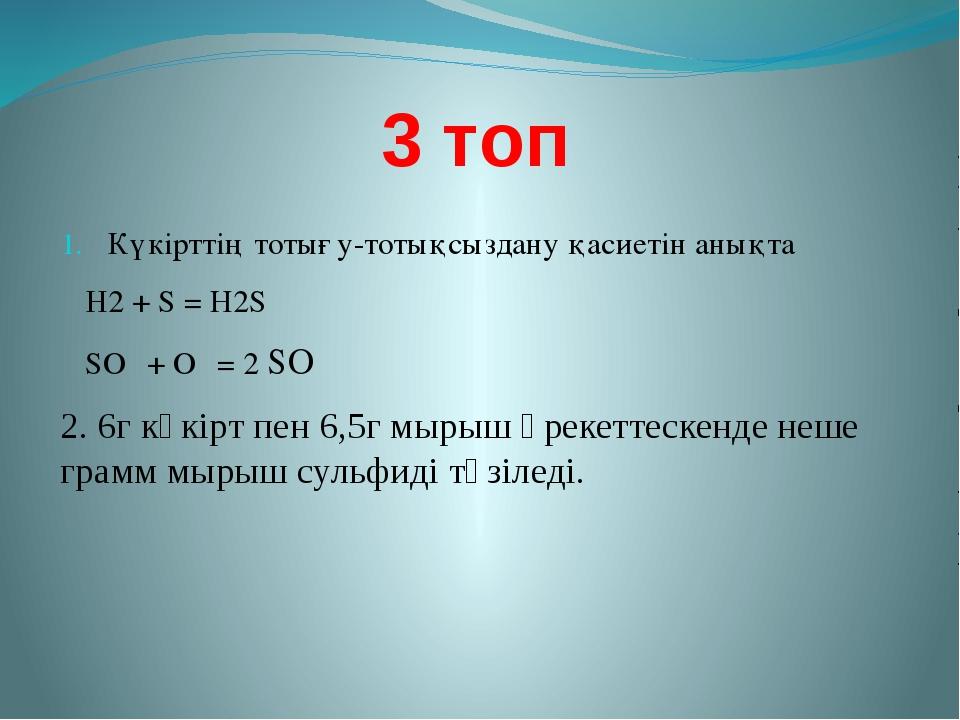 3 топ Күкірттің тотығу-тотықсыздану қасиетін анықта Н2 + S = Н2S SО₂ + О₂ = 2...