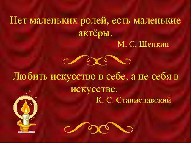 Нет маленьких ролей, есть маленькие актёры. М. С. Щепкин Любить искусств...