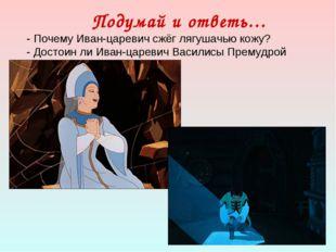 Подумай и ответь… - Почему Иван-царевич сжёг лягушачью кожу? - Достоин ли Ива