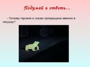 Подумай и ответь… - Почему героиня в сказке превращена именно в лягушку?