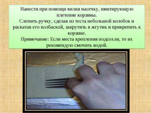 Нанести при помощи вилки насечку, имитирующую плетение корзины. Слепить ручку