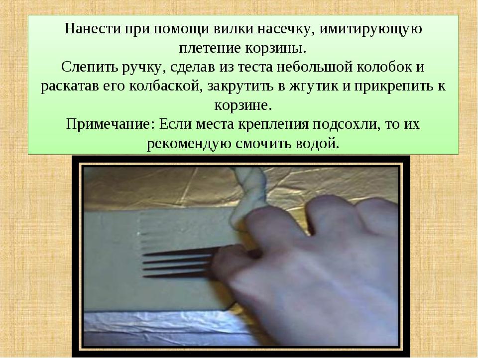 Нанести при помощи вилки насечку, имитирующую плетение корзины. Слепить ручку...