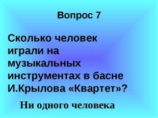 Вопрос 7 Сколько человек играли на музыкальных инструментах в басне И.Крылов