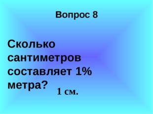 Вопрос 8 Сколько сантиметров составляет 1% метра? 1 см.