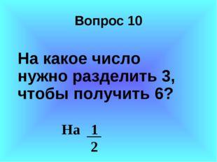 Вопрос 10 На какое число нужно разделить 3, чтобы получить 6? На 1 2