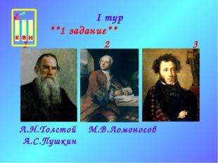 I тур **1 задание** Л.Н.Толстой М.В.Ломоносов А.С.Пушкин 1 2 3