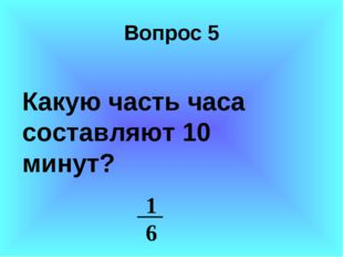 Вопрос 5 Какую часть часа составляют 10 минут? 1 6