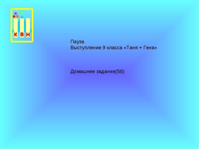 Пауза Выступление 9 класса «Таня + Гена» Домашнее задание(5б)