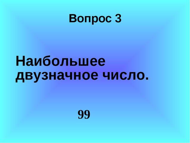 Вопрос 3 Наибольшее двузначное число. 99