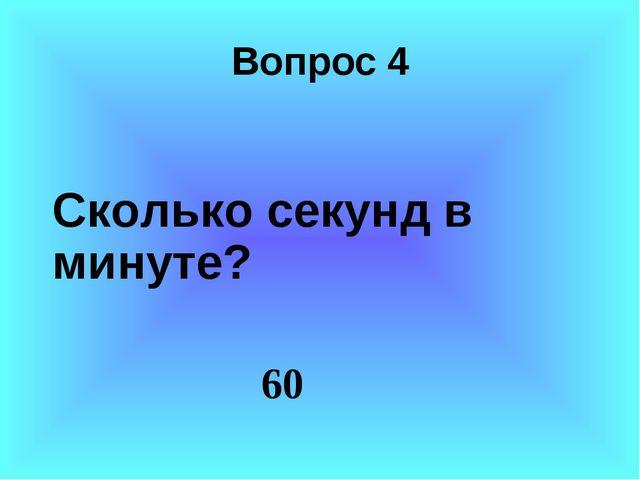 Вопрос 4 Сколько секунд в минуте? 60