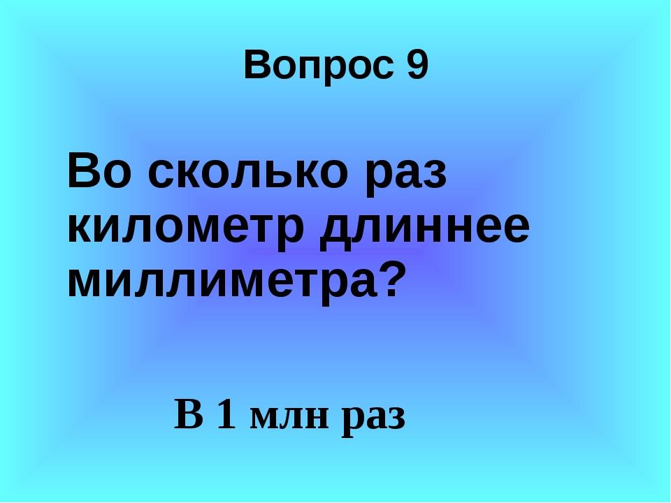 Вопрос 9 Во сколько раз километр длиннее миллиметра? В 1 млн раз