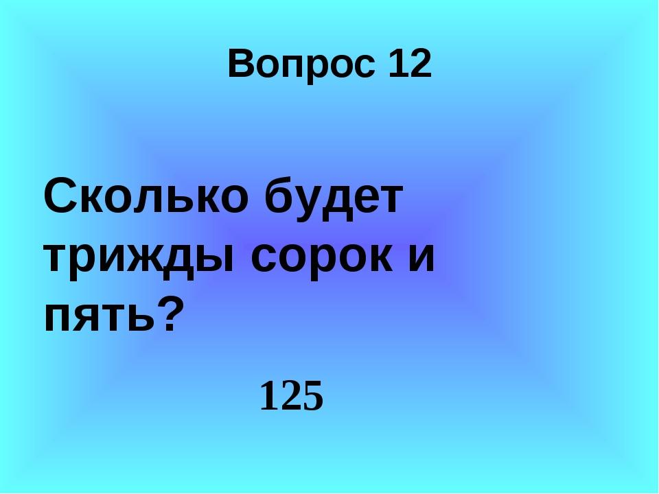 Вопрос 12 Сколько будет трижды сорок и пять? 125