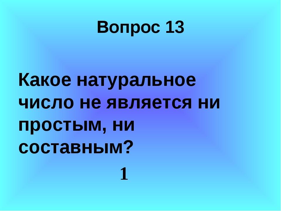 Вопрос 13 Какое натуральное число не является ни простым, ни составным? 1