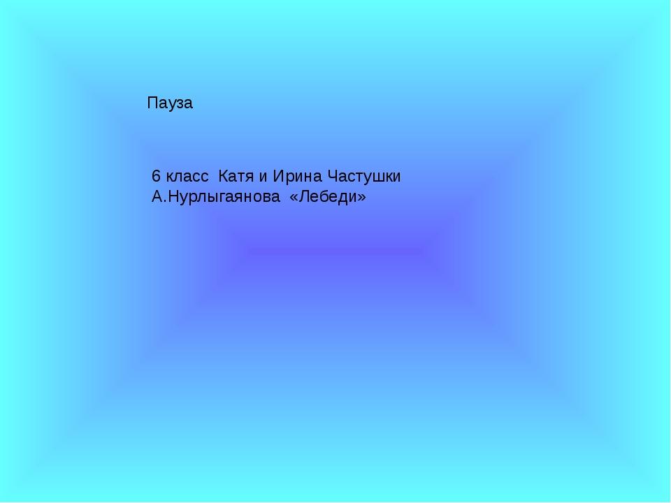 Пауза 6 класс Катя и Ирина Частушки А.Нурлыгаянова «Лебеди»