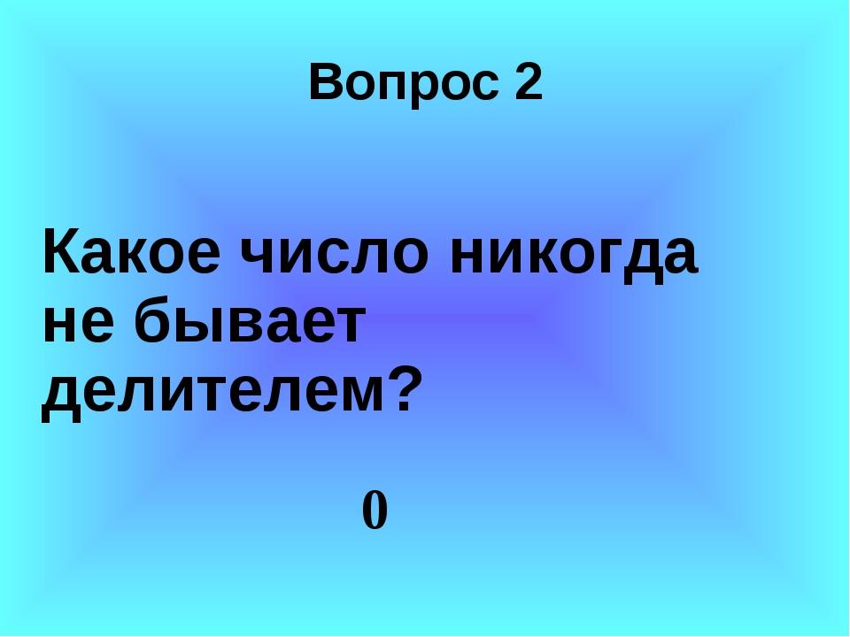 Вопрос 2 Какое число никогда не бывает делителем? 0