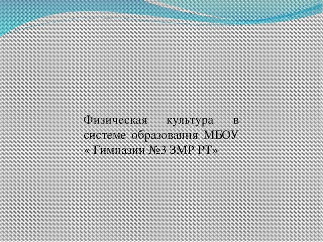 Физическая культура в системе образования МБОУ « Гимназии №3 ЗМР РТ»