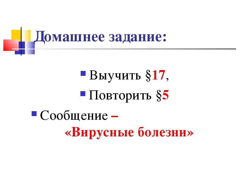 Домашнее задание: Выучить §17, Повторить §5 Сообщение – «Вирусные болезни»