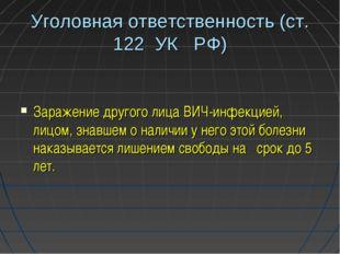 Уголовная ответственность (ст. 122 УК РФ) Заражение другого лица ВИЧ-инфекцие
