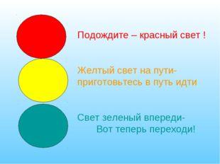 Подождите – красный свет ! Желтый свет на пути- приготовьтесь в путь идти Све