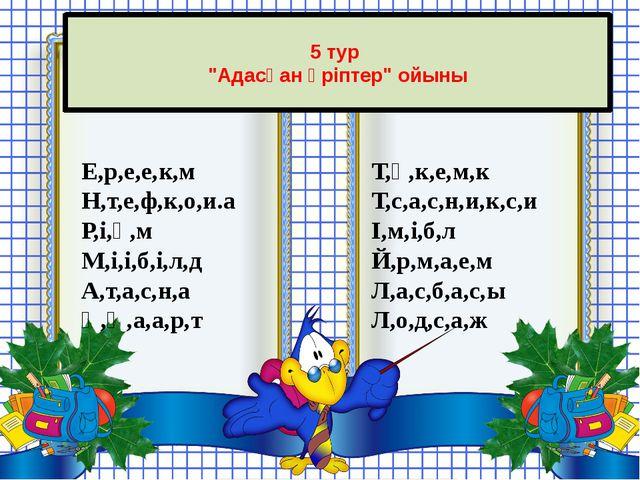 """5 тур """"Адасқан әріптер"""" ойыны Е,р,е,е,к,м Н,т,е,ф,к,о,и.а Р,і,ө,м М,і,і,б,і,..."""