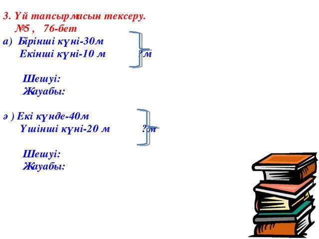 3. Үй тапсырмасын тексеру. №5 , 76-бет а) Бірінші күні-30м Екінші күні-10 м ?...