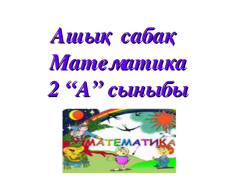 """Ашық сабақ Математика 2 """"А"""" сыныбы"""