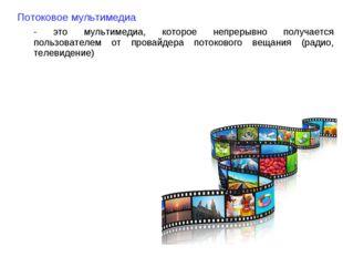 Потоковое мультимедиа - это мультимедиа, которое непрерывно получается пользо