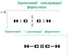 Ацетиленнің электрондық формуласы А Ацетиленнің құрылымдық формуласы