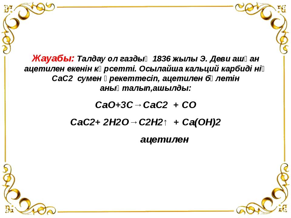 Жауабы: Талдау ол газдың 1836 жылы Э. Деви ашқан ацетилен екенін көрсетті. О...