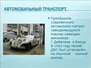 Прообразом современного автомобиля считают самодвижущуюся повозку немецких ме