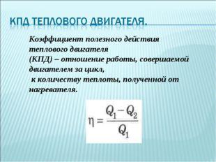 Коэффициент полезного действия теплового двигателя (КПД) – отношение работы,