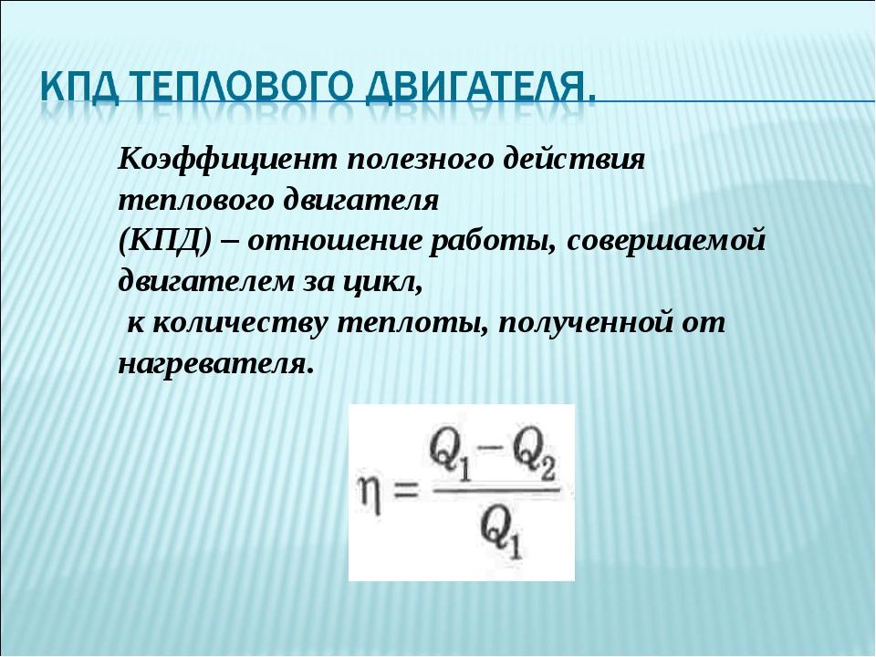 Коэффициент полезного действия теплового двигателя (КПД) – отношение работы,...